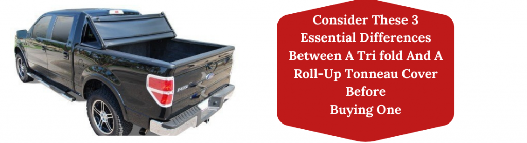 Consider These 3 Essential Differences Between A Tri fold And A Roll-Up Tonneau Cover Before Buying One