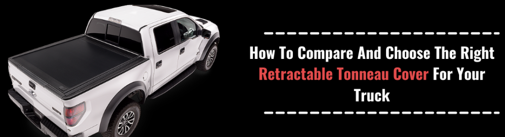 How To Compare And Choose The Right Retractable Tonneau Cover For Your Truck